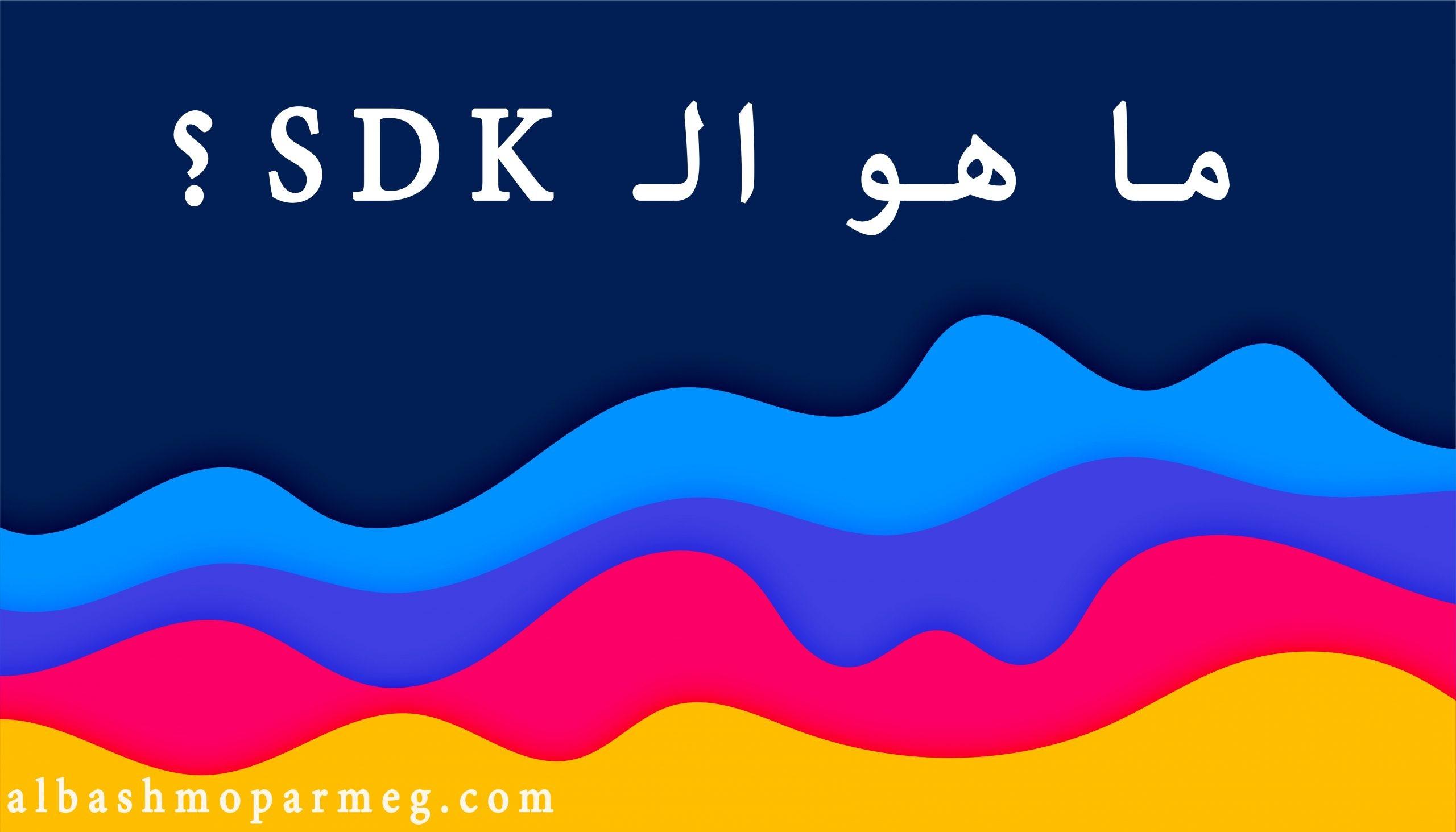 حزمة أدوات تطوير البرمجيات (SDK). ولماذا تعد حزمة SDK مهمة؟ وما هى الخصائص الموجوده فى حزمة SDK التى تُفيد الشركات؟ وأشهر مميزات SDK؟